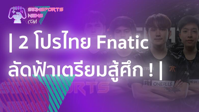 ข่าวล่าสุด 2 โปรไทยแห่ง FNATIC ลัดฟ้าลุย Singapore Major 2021 เกม DOTA 2