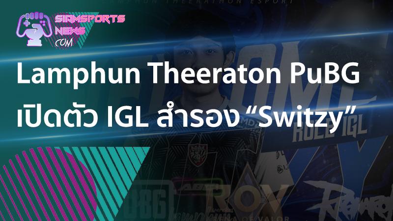 รวมข่าว เกมส์ อีสปอร์ต PUBG Lamphun Theerathon Esports ต้อนรับ Switzy ร่วมทีมตำแหน่ง IGL สำรอง