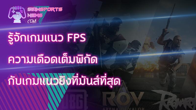 ทำความรู้จักกับ เกมแนว fps พร้อมการแข่งขันที่น่าติดตามในทัวร์นาเมนท์ระดับโลก
